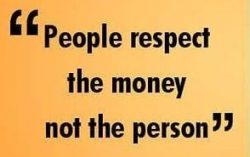 People respect the money not the person!